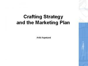 Crafting Strategy and the Marketing Plan Arild Aspelund