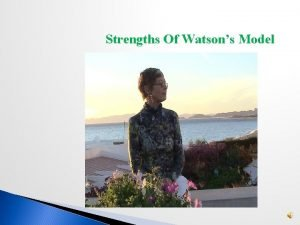 Strengths Of Watsons Model Watsons model acts as