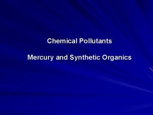 Chemical Pollutants Mercury and Synthetic Organics Mercury Mercury