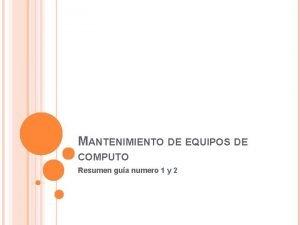 MANTENIMIENTO DE EQUIPOS DE COMPUTO Resumen gua numero