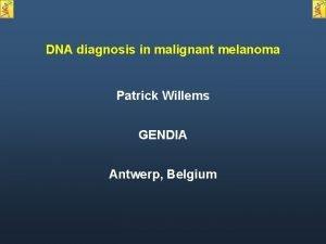 DNA diagnosis in malignant melanoma Patrick Willems GENDIA