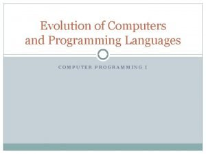 Evolution of Computers and Programming Languages COMPUTER PROGRAMMING