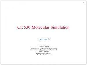1 CE 530 Molecular Simulation Lecture 6 David