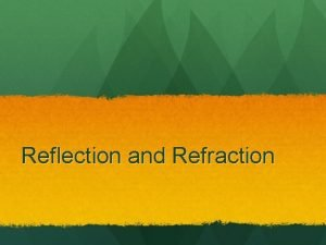 Reflection and Refraction Reflection The Law of Reflection