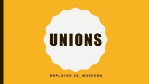 UNIONS EMPLOYER VS WORKERS EMPLOYER VS WORKER The