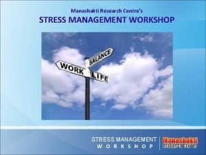 Manashakti Research Centres STRESS MANAGEMENT WORKSHOP STRESS MANAGEMENT