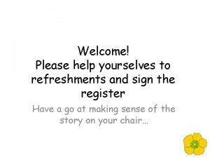 Welcome Please help yourselves to refreshments and sign