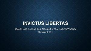 INVICTUS LIBERTAS Jacob Flood Lucas Flood Nikolas Francis