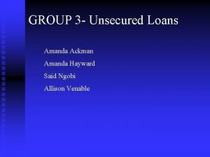 GROUP 3 Unsecured Loans Amanda Ackman Amanda Hayward