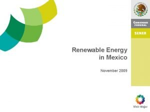 Renewable Energy in Mexico November 2009 Mexican Energy