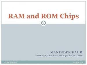 RAM and ROM Chips 1 MANINDER KAUR PROFESSORMANINDERGMAIL