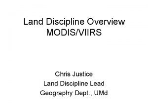Land Discipline Overview MODISVIIRS Chris Justice Land Discipline