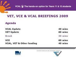 VET VCE VCAL BRIEFINGS 2009 Agenda VCAL Update