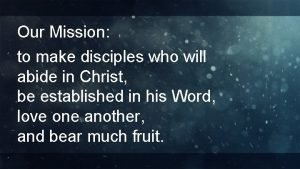 Our Mission to make disciples who will abide