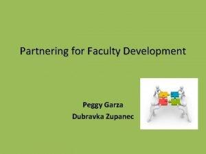 Partnering for Faculty Development Peggy Garza Dubravka Zupanec