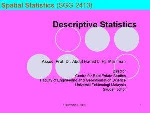 Spatial Statistics SGG 2413 Descriptive Statistics Assoc Prof