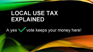 LOCAL USE TAX EXPLAINED A yes vote keeps
