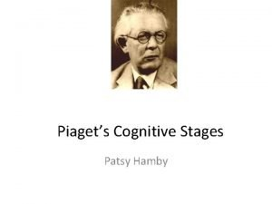 Piagets Cognitive Stages Patsy Hamby Jean Piaget 1896