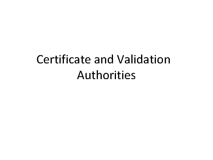 Certificate and Validation Authorities Certificate and Validation Authorities