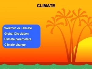 Weather vs Climate Global Circulation Climate parameters Climate