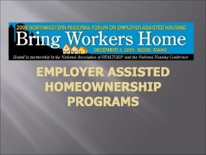 EMPLOYER ASSISTED HOMEOWNERSHIP PROGRAMS Employer Assisted Homeownership Programs