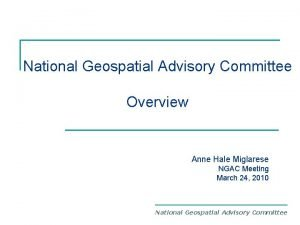National Geospatial Advisory Committee Overview Anne Hale Miglarese