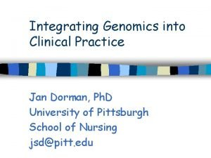 Integrating Genomics into Clinical Practice Jan Dorman Ph