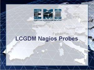 LCGDM Nagios Probes Motivation EMI INFSORI261611 In order