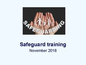 Safeguard training November 2018 Working Together No single