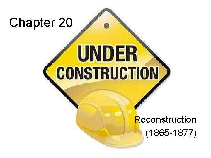 Chapter 20 Reconstruction 1865 1877 Chapter 20 Reconstruction