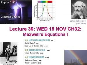 Physics 2113 Jonathan Dowling James Clerk Maxwell 1831