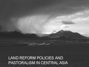 LAND REFORM POLICIES AND PASTORALISM IN CENTRAL ASIA