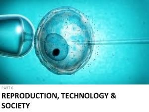 PART 6 REPRODUCTION TECHNOLOGY SOCIETY Reproductive Technologies Technologies