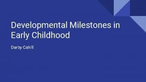 Developmental Milestones in Early Childhood Darby Cahill What