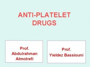 ANTIPLATELET DRUGS Prof Abdulrahman Almotrefi Prof Yieldez Bassiouni
