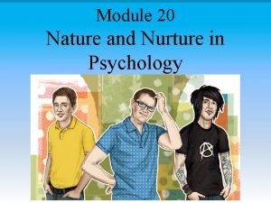 Module 20 Nature and Nurture in Psychology Module