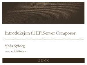 Introduksjon til EPi Server Composer Mads Nyborg 17