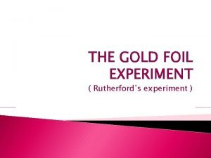 THE GOLD FOIL EXPERIMENT Rutherfords experiment introduction Before