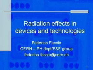 Radiation effects in devices and technologies Federico Faccio