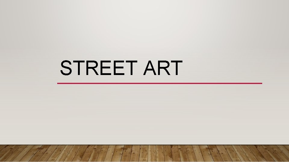 STREET ART WHAT IS STREET ART Street art