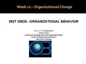 Week 12 Organizational Change MGT 30525 ORGANIZATIONAL BEHAVIOR