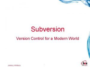 Subversion Version Control for a Modern World Jeremy