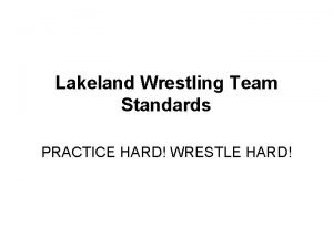 Lakeland Wrestling Team Standards PRACTICE HARD WRESTLE HARD