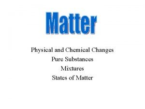 Physical and Chemical Changes Pure Substances Mixtures States
