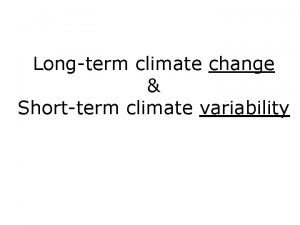 Longterm climate change Shortterm climate variability Climate is