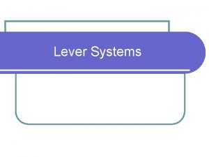 Lever Systems Lever systems Objectives 1 Identify the