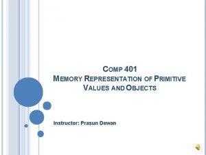 COMP 401 MEMORY REPRESENTATION OF PRIMITIVE VALUES AND