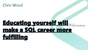Chris Wood Educating yourself will make a SQL