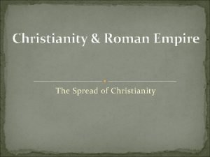 Christianity Roman Empire The Spread of Christianity Roman
