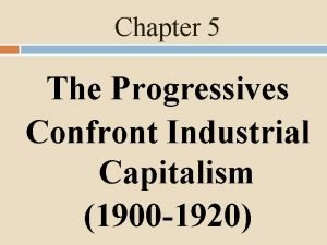 Chapter 5 The Progressives Confront Industrial Capitalism 1900
